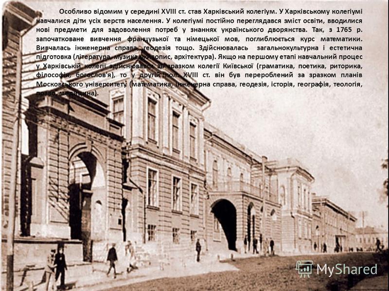 Особливо відомим у середині XVIII ст. став Харківський колегіум. У Харківському колегіумі навчалися діти усіх верств населення. У колегіумі постійно переглядався зміст освіти, вводилися нові предмети для задоволення потреб у знаннях українського двор