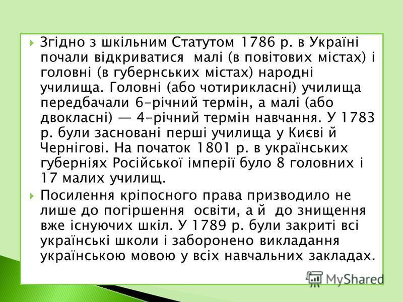 Згідно з шкільним Статутом 1786 р. в Україні почали відкриватися малі (в повітових містах) і головні (в губернських містах) народні училища. Головні (або чотирикласні) училища передбачали 6-річний термін, а малі (або двокласні) 4-річний термін навчан