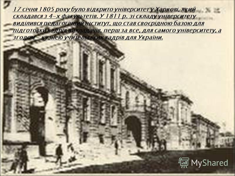 17 січня 1805 року було відкрито університет у Харкові, який складався з 4-х факультетів. У 1811 р. зі складу університету виділився педагогічний інститут, що став своєрідною базою для підготовки кадрів викладачів, перш за все, для самого університет