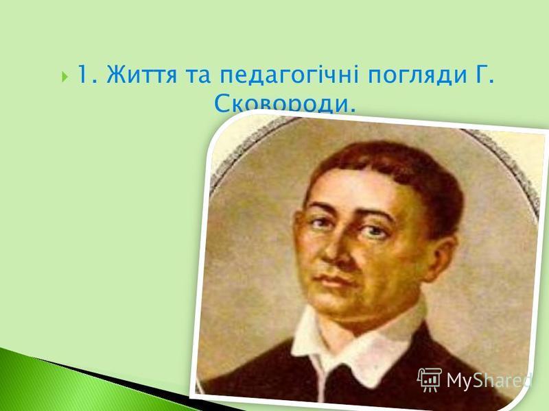 1. Життя та педагогічні погляди Г. Сковороди.