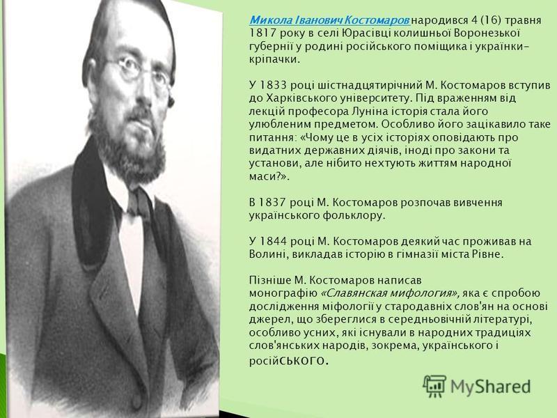 Микола Іванович Костомаров народився 4 (16) травня 1817 року в селі Юрасівці колишньої Воронезької губернії у родині російського поміщика і українки- кріпачки. У 1833 році шістнадцятирічний М. Костомаров вступив до Харківського університету. Під враж