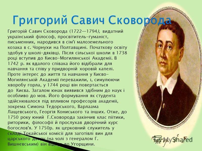 Григорій Савич Сковорода (17221794), видатний український філософ, просвітитель-гуманіст, письменник, народився в сім'ї малоземельного козака в с. Чорнухи на Полтавщині. Початкову освіту здобув у школі-дяківці. Після сільської школи в 1738 році вступ