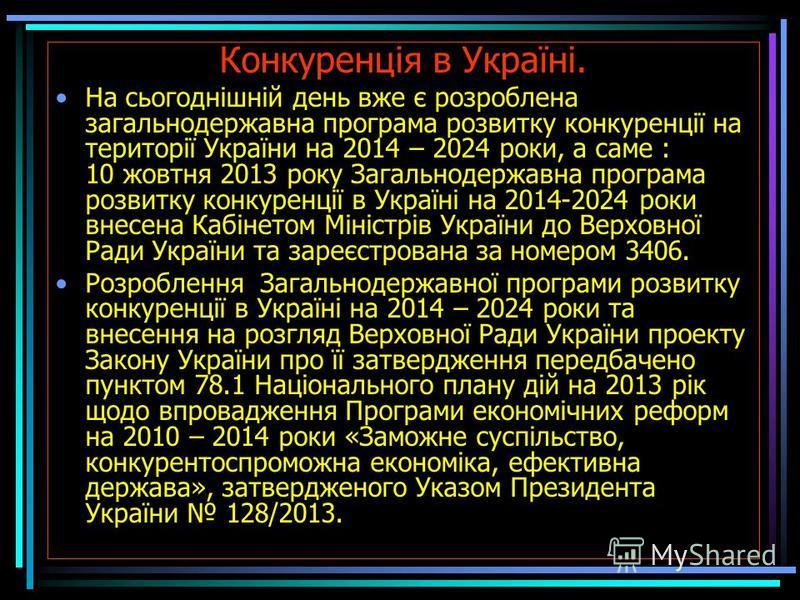 Конкуренція в Україні. На сьогоднішній день вже є розроблена загальнодержавна програма розвитку конкуренції на території України на 2014 – 2024 роки, а саме : 10 жовтня 2013 року Загальнодержавна програма розвитку конкуренції в Україні на 2014-2024 р