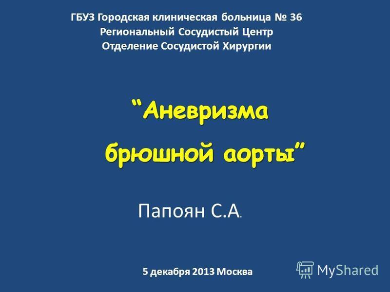 5 декабря 2013 Москва ГБУЗ Городская клиническая больница 36 Региональный Сосудистый Центр Отделение Сосудистой Хирургии Папоян С.А.