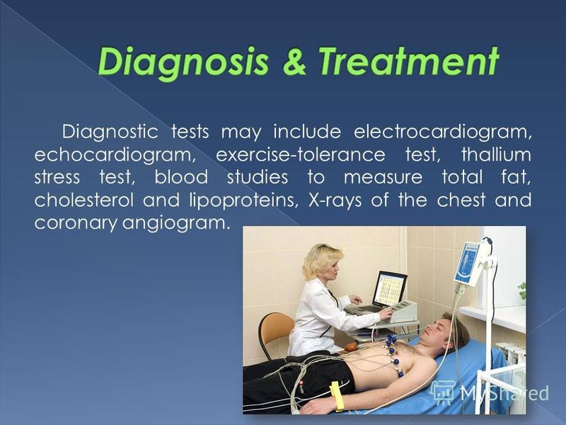 Diagnostic tests may include electrocardiogram, echocardiogram, exercise-tolerance test, thallium stress test, blood studies to measure total fat, cholesterol and lipoproteins, X-rays of the chest and coronary angiogram.