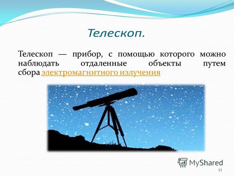 Телескоп прибор, с помощью которого можно наблюдать отдаленные объекты путем сбора электромагнитного излучения электромагнитного излучения 11