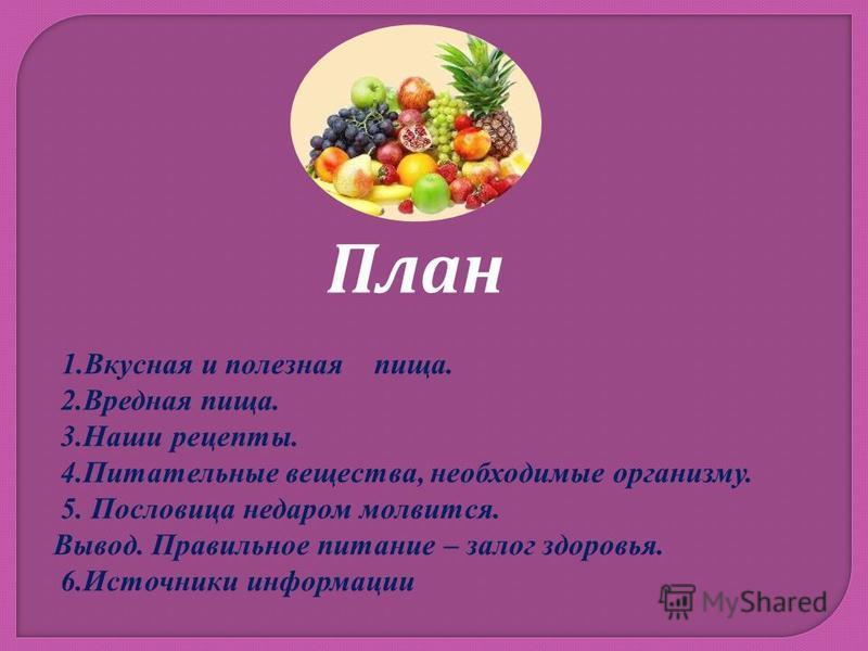 План 1. Вкусная и полезная пища. 2. Вредная пища. 3. Наши рецепты. 4. Питательные вещества, необходимые организму. 5. Пословица недаром молвится. Вывод. Правильное питание – залог здоровья. 6. Источники информации