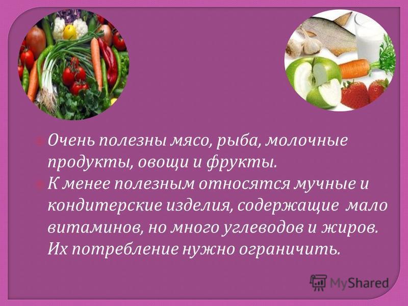 Очень полезны мясо, рыба, молочные продукты, овощи и фрукты. К менее полезным относятся мучные и кондитерские изделия, содержащие мало витаминов, но много углеводов и жиров. Их потребление нужно ограничить.