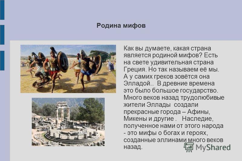Родина мифов Как вы думаете, какая страна является родиной мифов? Есть на свете удивительная страна Греция. Но так называем её мы. А у самих греков зовётся она Элладой.. В древние времена это было большое государство. Много веков назад трудолюбивые ж
