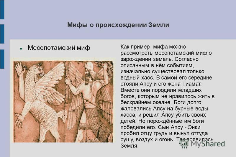 Мифы о происхождении Земли Месопотамский миф Как пример мифа можно рассмотреть месопотамский миф о зарождении земель. Согласно описанным в нём событиям, изначально существовал только водный хаос. В самой его середине стояли Апсу и его жена Тиамат. Вм