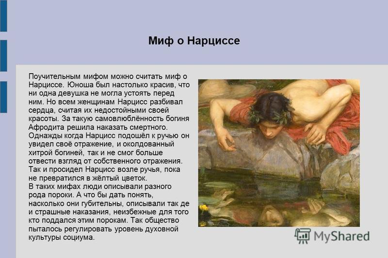 Миф о Нарциссе Поучительным мифом можно считать миф о Нарциссе. Юноша был настолько красив, что ни одна девушка не могла устоять перед ним. Но всем женщинам Нарцисс разбивал сердца, считая их недостойными своей красоты. За такую самовлюблённость боги