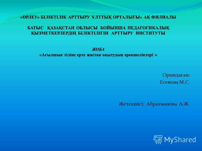 Орында ғ ан: Есенова М.С. Жетекшісі: Абрахманова А.Ж.