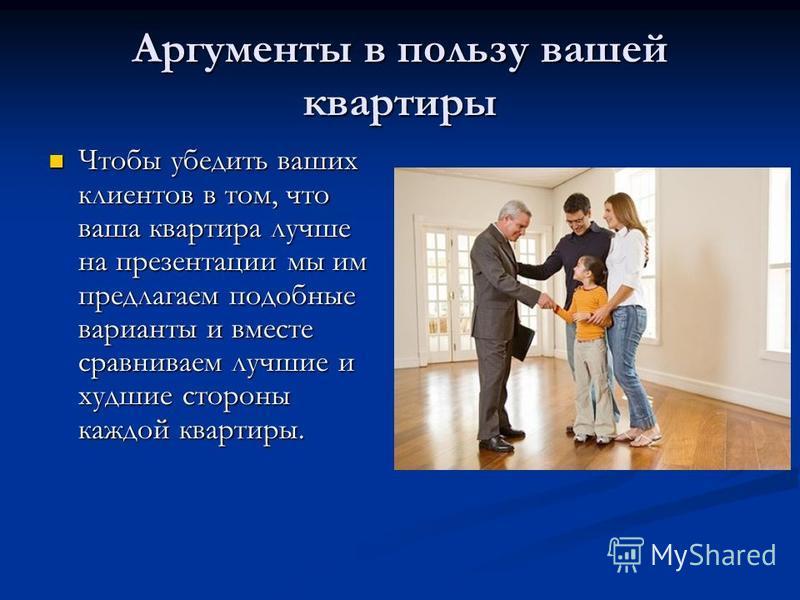 Аргументы в пользу вашей квартиры Чтобы убедить ваших клиентов в том, что ваша квартира лучше на презентации мы им предлагаем подобные варианты и вместе сравниваем лучшие и худшие стороны каждой квартиры. Чтобы убедить ваших клиентов в том, что ваша