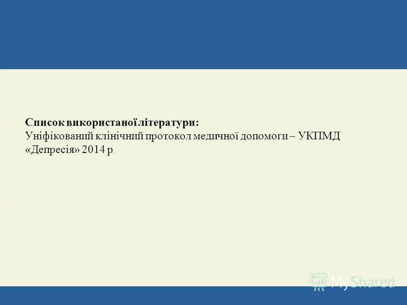 Список використаної літератури: Уніфікований клінічний протокол медичної допомоги – УКПМД «Депресія» 2014 р.