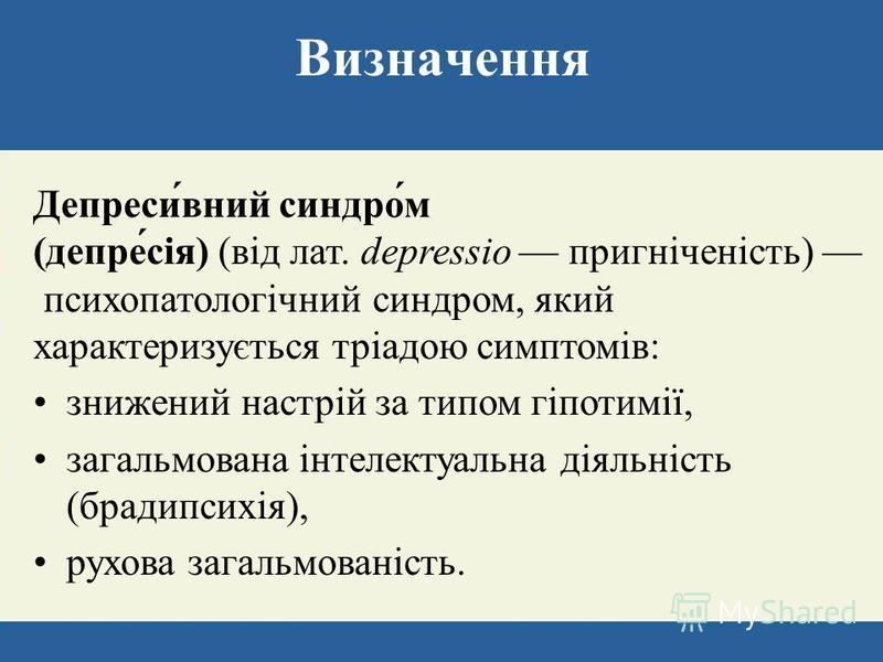 Визначення Депреси́вний синдро́м (депре́сія) (від лат. depressio пригніченість) психопатологічний синдром, який характеризується тріадою симптомів: знижений настрій за типом гіпотимії, загальмована інтелектуальна діяльність (брадипсихія), рухова зага