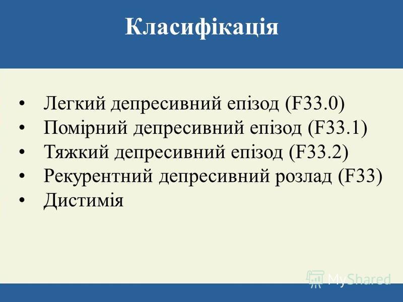 Класифікація Легкий депресивний епізод (F33.0) Помірний депресивний епізод (F33.1) Тяжкий депресивний епізод (F33.2) Рекурентний депресивний розлад (F33) Дистимія