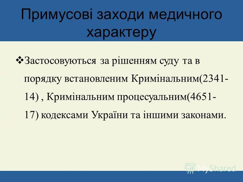 Застосовуються за рішенням суду та в порядку встановленим Кримінальним(2341- 14), Кримінальним процесуальним(4651- 17) кодексами України та іншими законами. Примусові заходи медичного характеру
