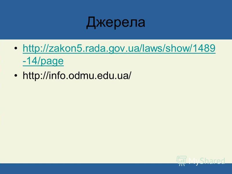Джерела http://zakon5.rada.gov.ua/laws/show/1489 -14/pagehttp://zakon5.rada.gov.ua/laws/show/1489 -14/page http://info.odmu.edu.ua/