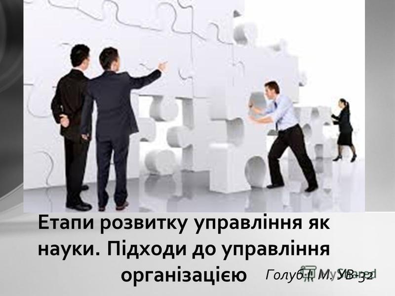 Голуб І. М. УВ-32 Етапи розвитку управління як науки. Підходи до управління організацією