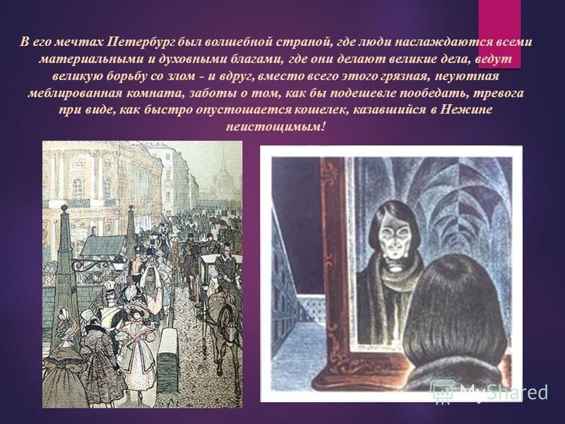 В его мечтах Петербург был волшебной страной, где люди наслаждаются всеми материальными и духовными благами, где они делают великие дела, ведут великую борьбу со злом - и вдруг, вместо всего этого грязная, неуютная меблированная комната, заботы о том