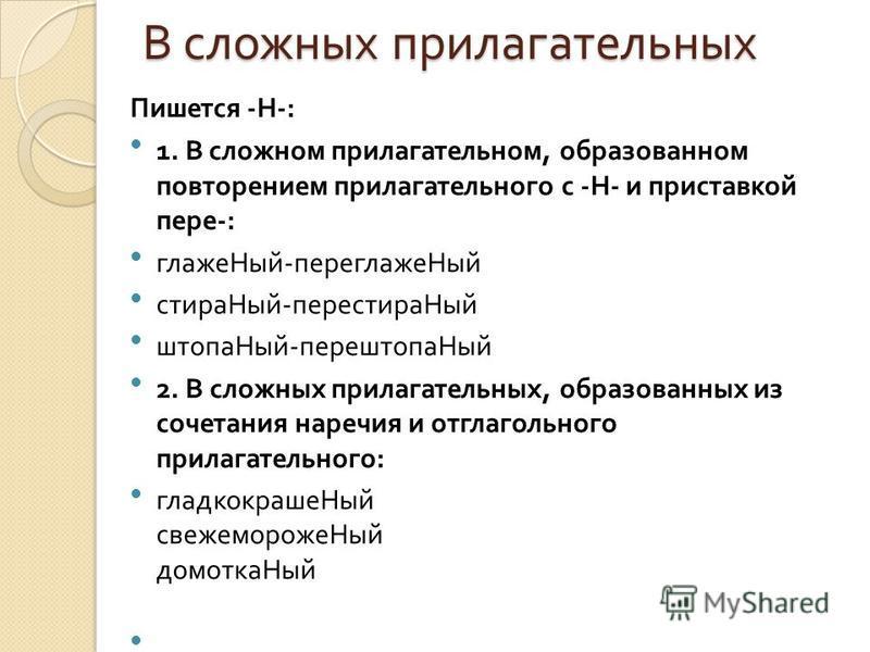В сложных прилагательных Пишется - Н -: 1. В сложном прилагательном, образованом повторением прилагательного с - Н - и приставкой пере -: глаже Ный - переглажен Ный стирка Ный - перестирка Ный штора Ный - перештора Ный 2. В сложных прилагательных, об