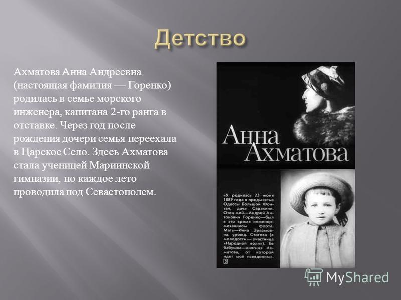 Ахматова Анна Андреевна (настоящая фамилия Горенко) родилась в семье морского инженера, капитана 2-го ранга в отставке. Через год после рождения дочери семья переехала в Царское Село. Здесь Ахматова стала ученицей Мариинской гимназии, но каждое лето