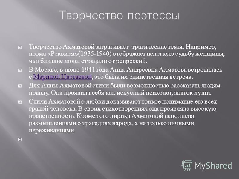 Творчество Ахматовой затрагивает трагические темы. Например, поэма « Реквием »(1935-1940) отображает нелегкую судьбу женщины, чьи близкие люди страдали от репрессий. В Москве, в июне 1941 года Анна Андреевна Ахматова встретилась с Мариной Цветаевой,