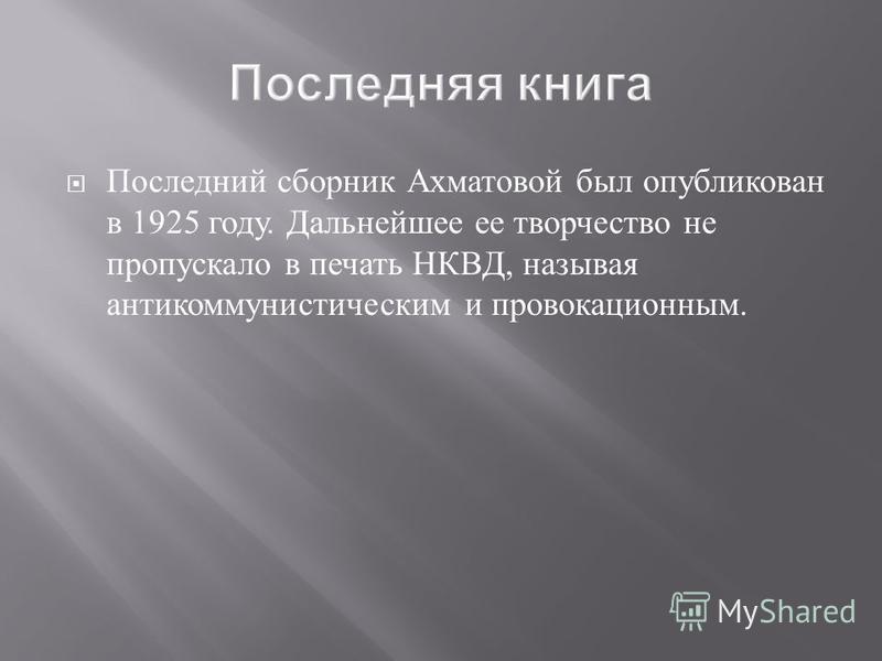 Последний сборник Ахматовой был опубликован в 1925 году. Дальнейшее ее творчество не пропускало в печать НКВД, называя антикоммунистическим и провокационным.