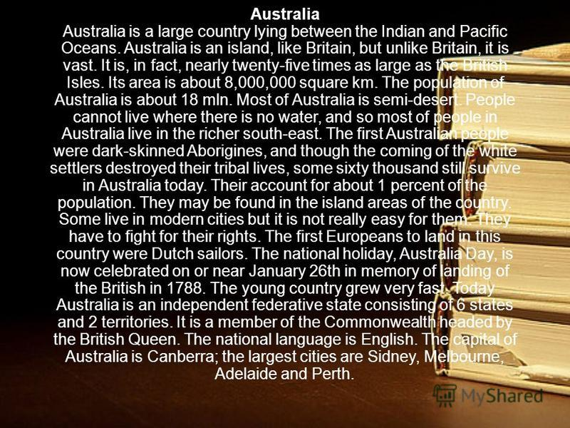 Australia Australia is a large country lying between the Indian and Pacific Oceans. Australia is an island, like Britain, but unlike Britain, it is vast. It is, in fact, nearly twenty-five times as large as the British Isles. Its area is about 8,000,