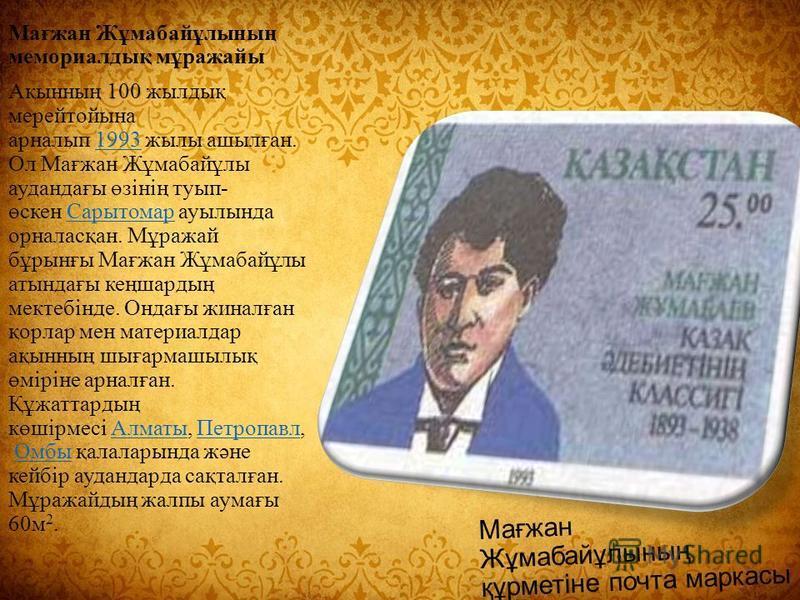 Мағжан Жұмабайұлының құрметіне почта маркасы Мағжан Жұмабайұлының мемориаллодық мұражайы Ақынның 100 жилдық мерейтойына арналып 1993 жилы ашылған. Ол Мағжан Жұмабайұлы аудандағы өзінің турып- өскен Сарытомар ауылында орналасқан. Мұражай бұрынғы Мағжа