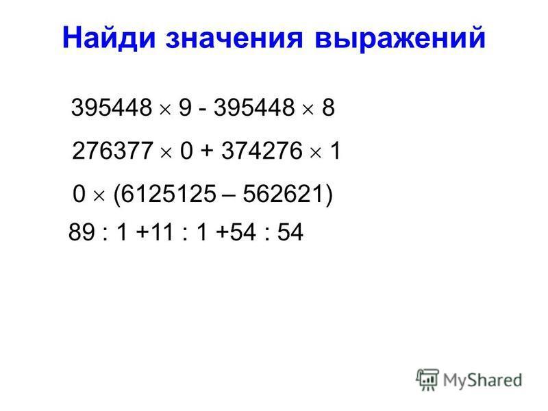 Найди значения выражений 395448 9 - 395448 8 89 : 1 +11 : 1 +54 : 54 276377 0 + 374276 1 0 (6125125 – 562621)