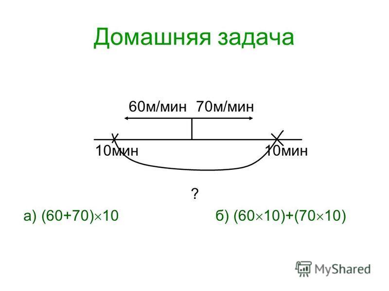 Домашняя задача 60 м/мин 70 м/мин 10 мин 10 мин ? а) (60+70) 10 б) (60 10)+(70 10)