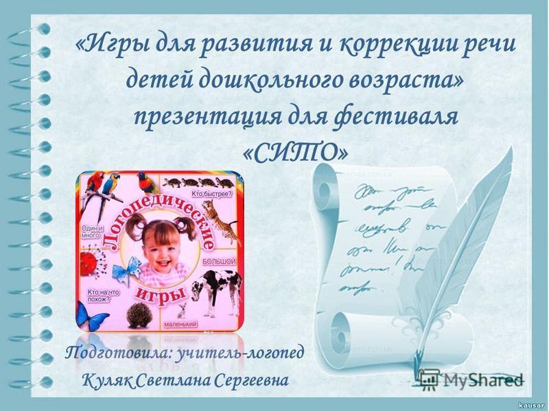 «Игры для развития и коррекции речи детей дошкольного возраста» презентация для фестиваля «СИТО» Подготовила: учитель-логопед Куляк Светлана Сергеевна