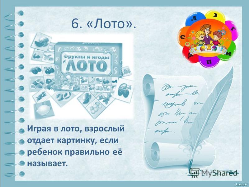 6. «Лото». Играя в лото, взрослый отдает картинку, если ребенок правильно её называет.