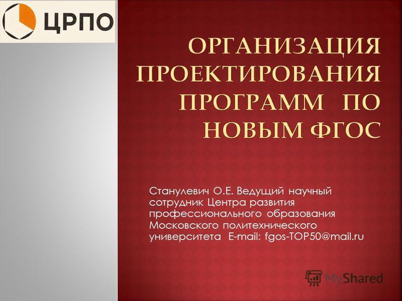 Станулевич О.Е. Ведущий научный сотрудник Центра развития профессионального образования Московского политехнического университета E-mail: fgos-TOP50@mail.ru
