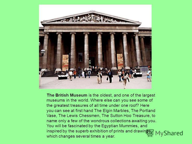 The British Museum is the oldest, and one of the largest museums in the world. Where else can you see some of the greatest treasures of all time under one roof? Here you can see at first hand The Elgin Marbles, The Portland Vase, The Lewis Chessmen,