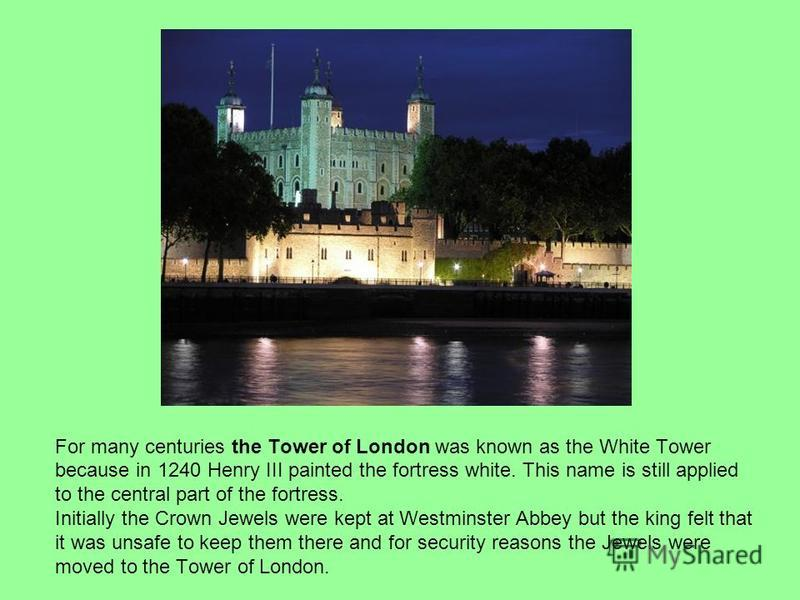 For many centuries the Tower of London was known as the White Tower because in 1240 Henry III painted the fortress white. This name is still applied to the central part of the fortress. Initially the Crown Jewels were kept at Westminster Abbey but th