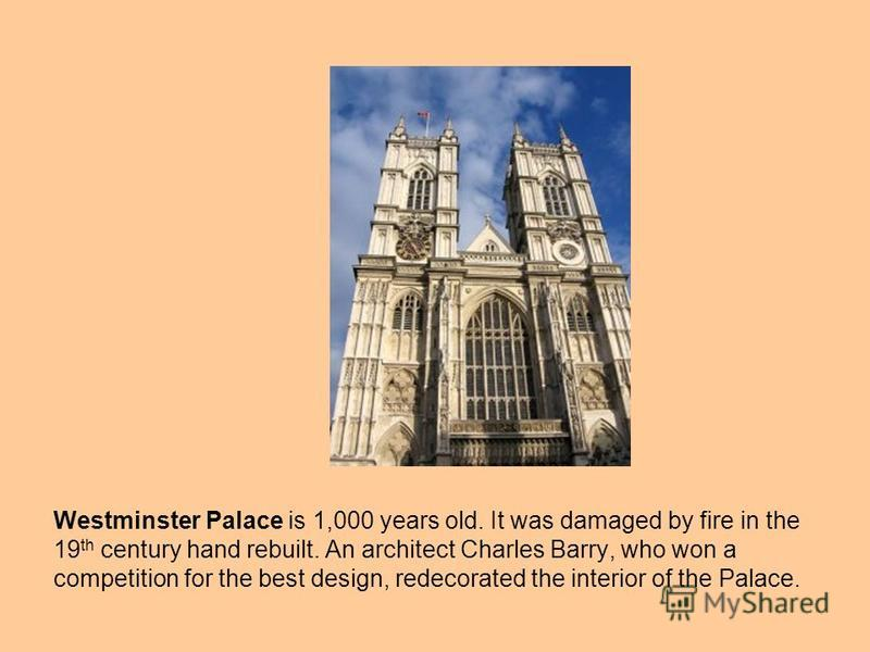 Westminster Palace is 1,000 years old. It was damaged by fire in the 19 th century hand rebuilt. An architect Charles Barry, who won a competition for the best design, redecorated the interior of the Palace.