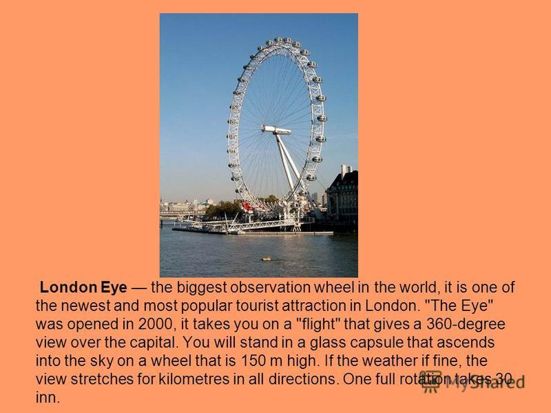 London Eye the biggest observation wheel in the world, it is one of the newest and most popular tourist attraction in London.