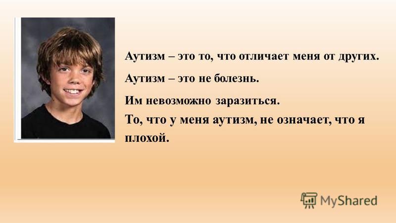 Аутизм – это то, что отличает меня от других. Аутизм – это не болезнь. Им невозможно заразиться. То, что у меня аутизм, не означает, что я плохой.