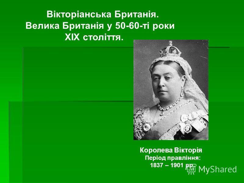 Вікторіанська Британія. Велика Британія у 50-60-ті роки ХІХ століття. Королева Вікторія Період правління: 1837 – 1901 рр.