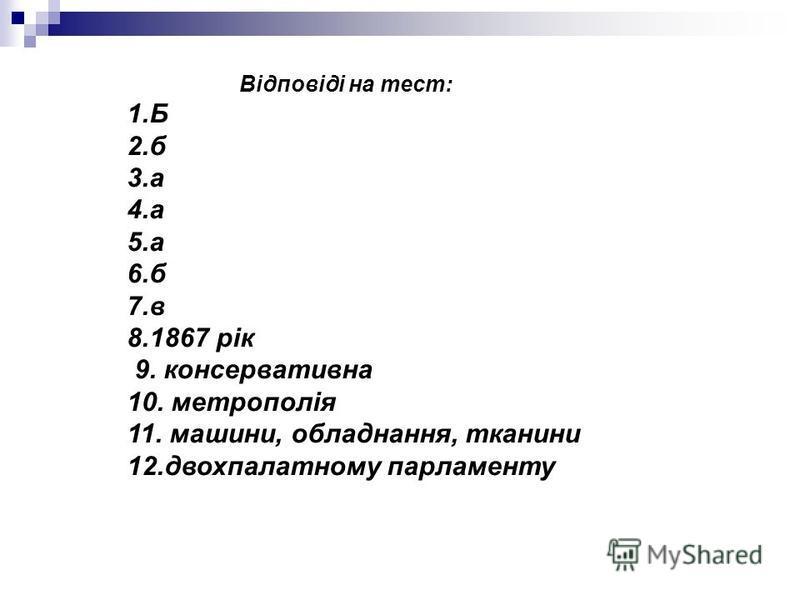 Відповіді на тест: 1.Б 2.б 3.а 4.а 5.а 6.б 7.в 8.1867 рік 9. консервативна 10. метрополія 11. машини, обладнання, тканини 12.двохпалатному парламенту