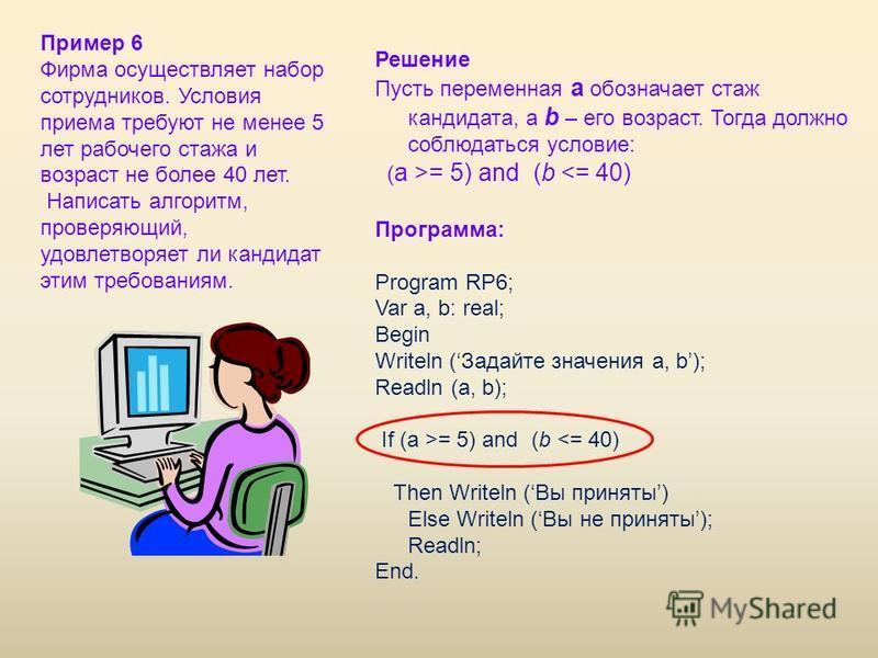 Решение Пусть переменная a обозначает стаж кандидата, а b – его возраст. Тогда должно соблюдаться условие: ( a >= 5) and (b <= 40) Программа: Program RP6; Var a, b: real; Begin Writeln (Задайте значения a, b); Readln (a, b); If (a >= 5) and (b <= 40)