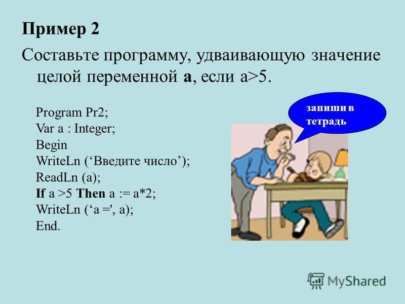 Пример 2 Составьте программу, удваивающую значение целой переменной а, если а>5. Program Pr2; Var а : Integer; Begin WriteLn (Введите число); ReadLn (а); If а >5 Then а := а*2; WriteLn (а =', а); End. запиши в тетрадь