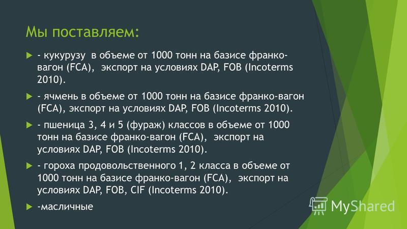 Мы поставляем: - кукурузу в объеме от 1000 тонн на базисе франко- вагон (FCA), экспорт на условиях DAP, FOB (Incoterms 2010). - ячмень в объеме от 1000 тонн на базисе франко-вагон (FCA), экспорт на условиях DAP, FOB (Incoterms 2010). - пшеница 3, 4 и