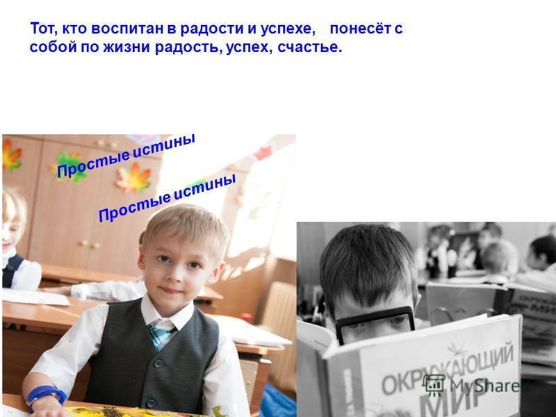 Тот, кто воспитан в радости и успехе, понесёт с собой по жизни радость, успех, счастье. Простые истины