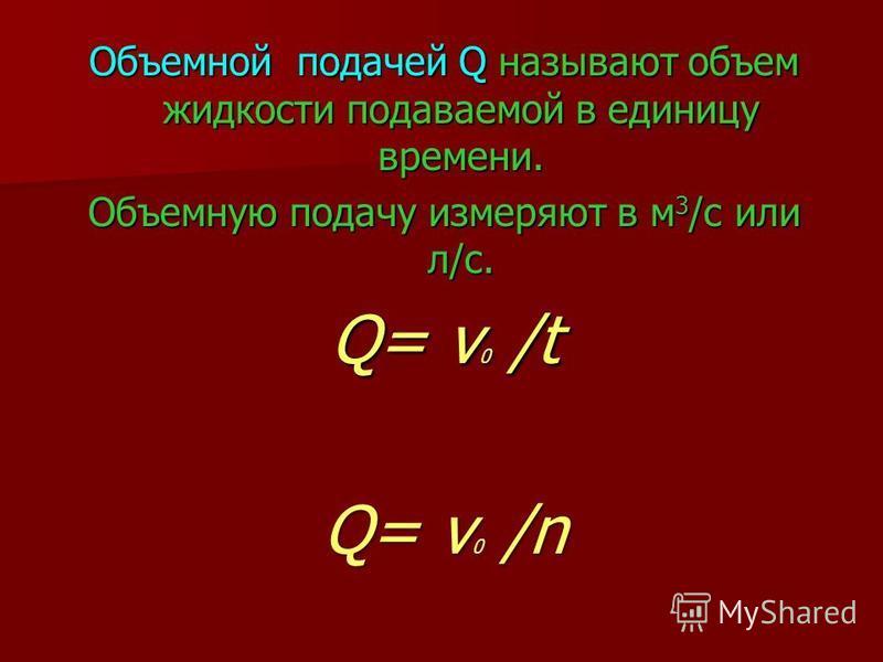 Объемной подачей Q называют объем жидкости подаваемой в единицу времени. Объемную подачу измеряют в м 3 /с или л/с. Q= v 0 /t Q= v 0 /n
