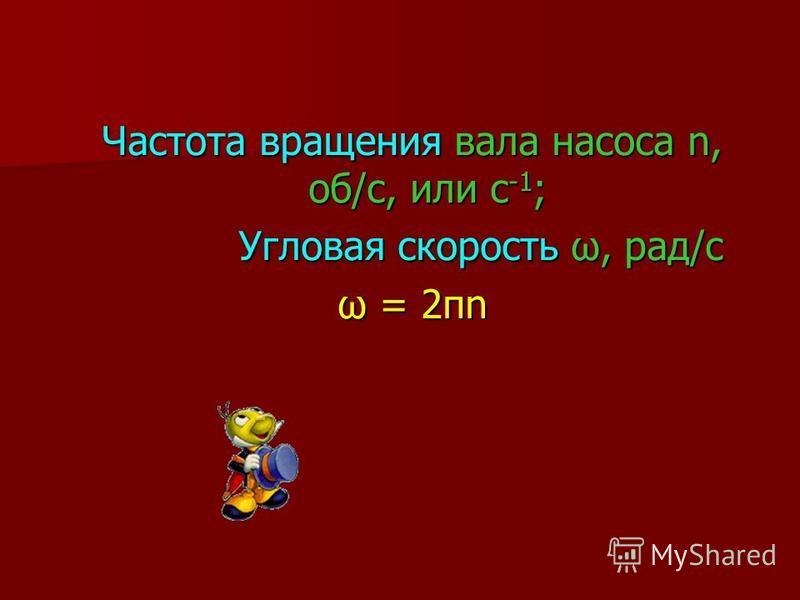 Частота вращения вала насоса n, об/с, или с -1 ; Угловая скорость ω, рад/с Угловая скорость ω, рад/с ω = 2πn