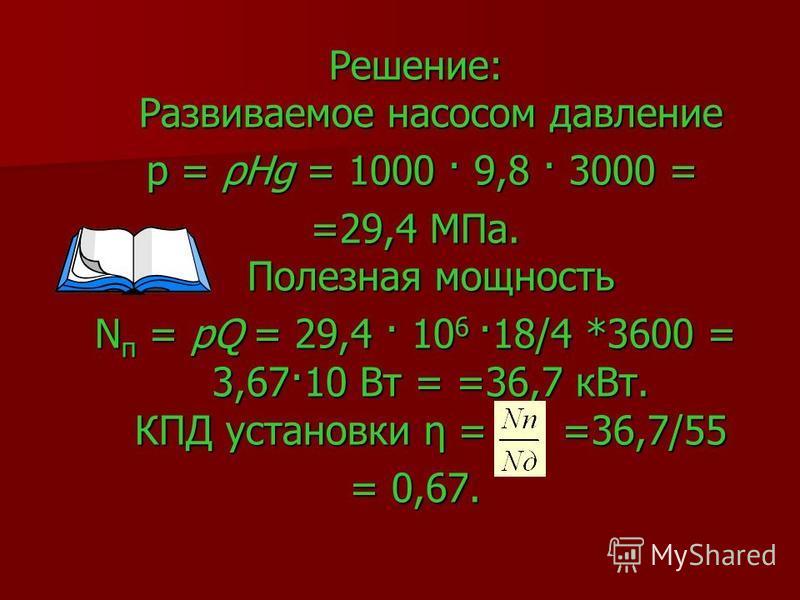 Решение: Развиваемое насосом давление р = ρНg = 1000 · 9,8 · 3000 = р = ρНg = 1000 · 9,8 · 3000 = =29,4 МПа. Полезная мощность N п = рQ = 29,4 · 10 6 ·18/4 *3600 = 3,67·10 Вт = =36,7 к Вт. КПД установки η = =36,7/55 = 0,67.