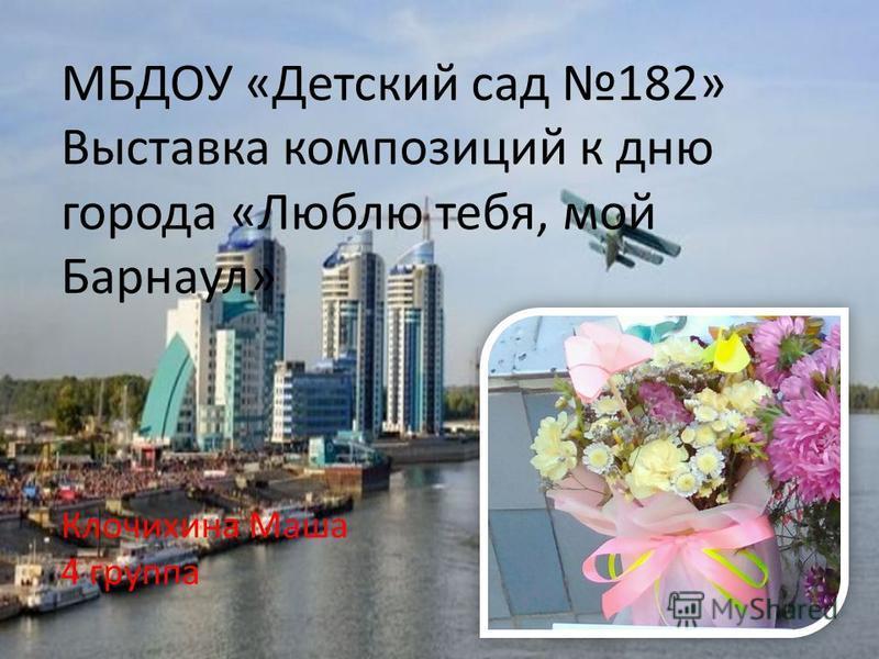 МБДОУ «Детский сад 182» Выставка композиций к дню города «Люблю тебя, мой Барнаул» Клочихина Маша 4 группа